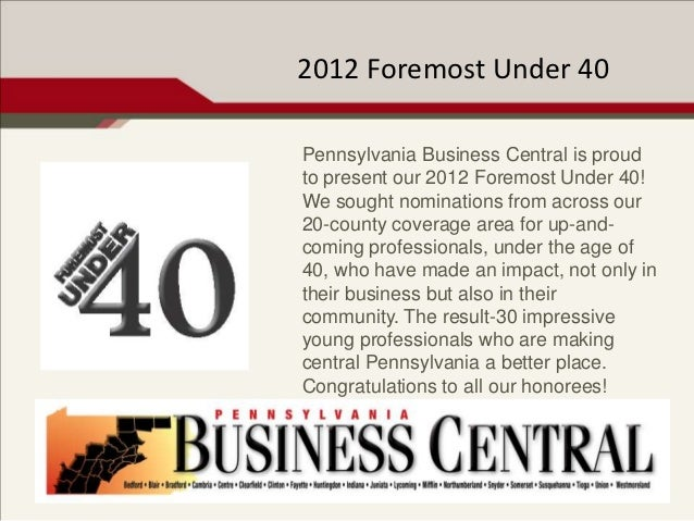 2012 Foremost Under 40Pennsylvania Business Central is proudto present our 2012 Foremost Under 40!We sought nominations fr...