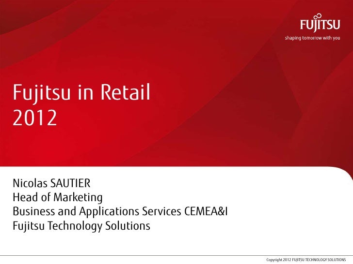 Fujitsu in Retail2012Nicolas SAUTIERHead of MarketingBusiness and Applications Services CEMEA&IFujitsu Technology Solution...