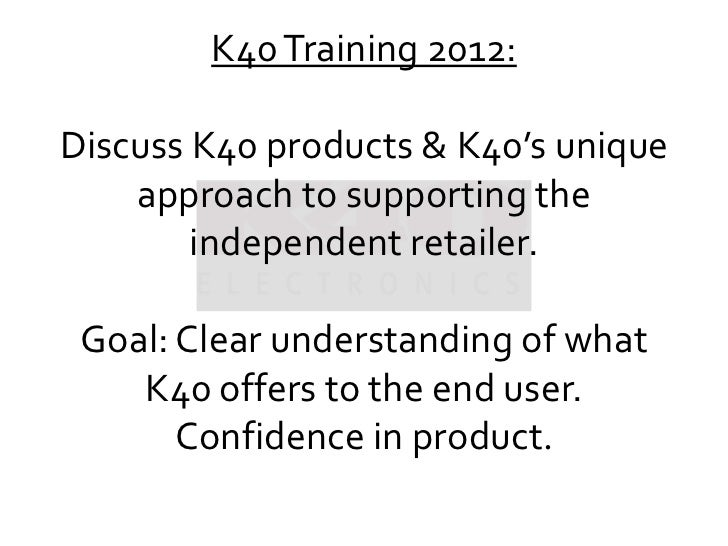 K40 Training 2012:Discuss K40 Products U0026 K40u0027s Unique Approach To  Supporting The Independent Retailer ...