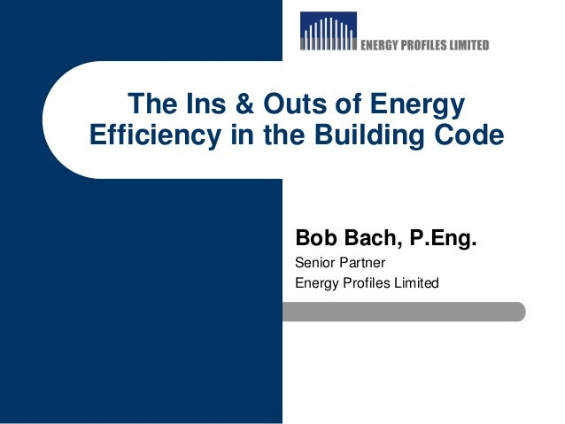 The Ins & Outs of EnergyEfficiency in the Building Code               Bob Bach, P.Eng.               Senior Partner       ...