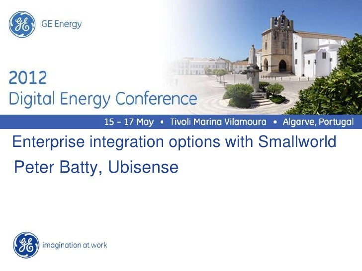 GE EnergyEnterprise integration options with SmallworldPeter Batty, Ubisense