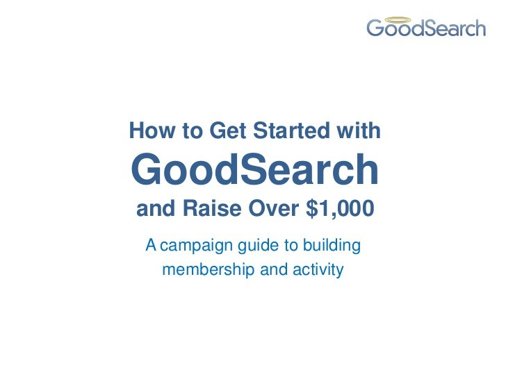 How to Get Started withGoodSearchand Raise Over $1,000 A campaign guide to building   membership and activity