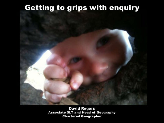 Getting to grips with enquiry                David Rogers      Associate SLT and Head of Geography             Chartered G...