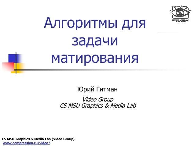 CS MSU Graphics & Media Lab (Video Group) www.compression.ru/video/ Only for Maxus  Алгоритмы для задачи матирования Юрий...