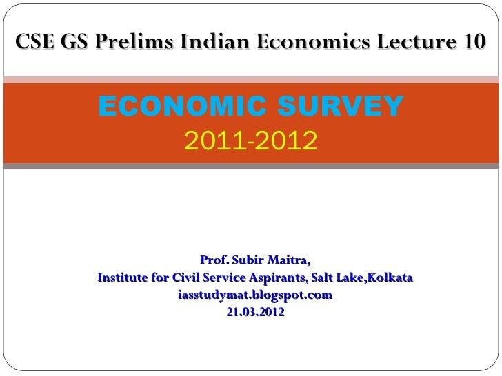 CSE GS Prelims Indian Economics Lecture 10       ECONOMIC SURVEY           2011-2012                          Prof. Subir ...