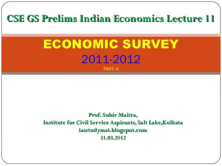 CSE GS Prelims Indian Economics Lecture 11       ECONOMIC SURVEY           2011-2012                               PART--I...