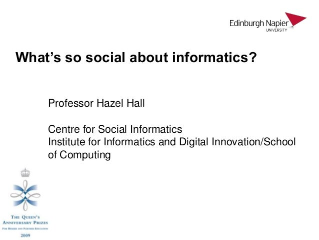 What's so social about informatics?    Professor Hazel Hall    Centre for Social Informatics    Institute for Informatics ...