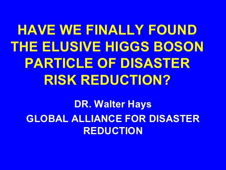 HAVE WE FINALLY FOUNDTHE ELUSIVE HIGGS BOSON  PARTICLE OF DISASTER    RISK REDUCTION?        DR. Walter Hays GLOBAL ALLIAN...