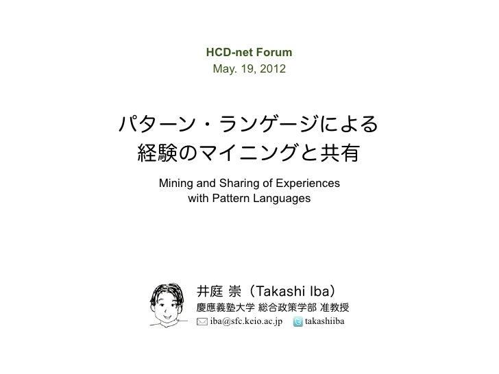 HCD-net Forum           May. 19, 2012パターン・ランゲージによる 経験のマイニングと共有  Mining and Sharing of Experiences       with Pattern Langu...