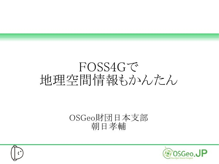FOSS4Gで地理空間情報もかんたん  OSGeo財団日本支部      朝日孝輔