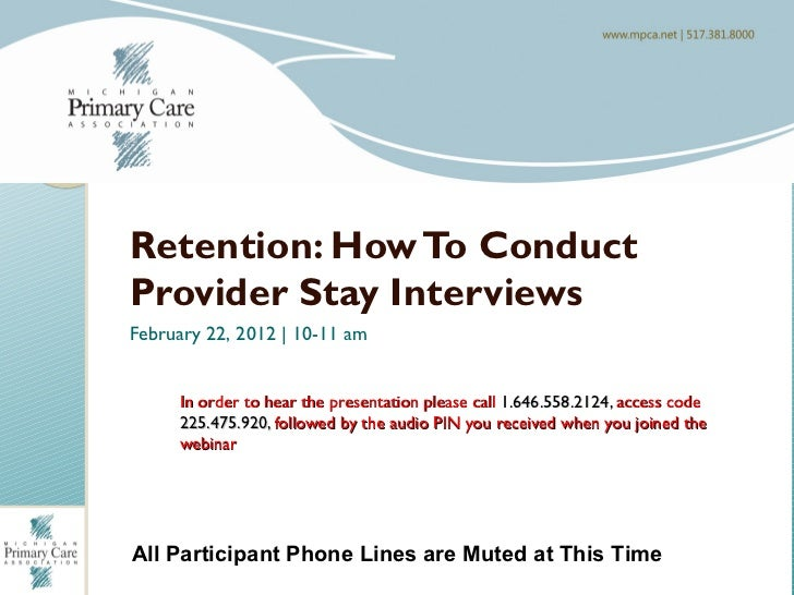 Welcome To The Webinar…Retention: How To ConductProvider Stay InterviewsFebruary 22, 2012 | 10-11 am     In order to hear ...