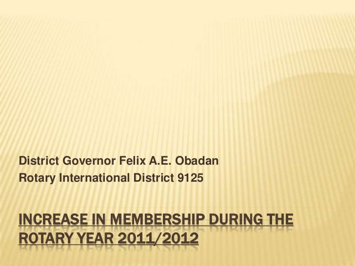 District Governor Felix A.E. ObadanRotary International District 9125INCREASE IN MEMBERSHIP DURING THEROTARY YEAR 2011/2012