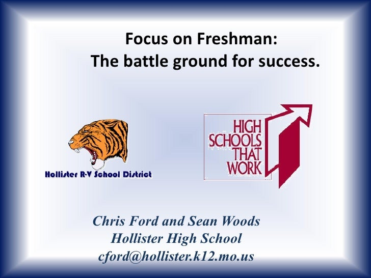 Focus on Freshman:The battle ground for success.Chris Ford and Sean Woods   Hollister High School cford@hollister.k12.mo.us