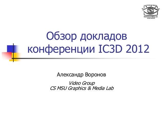 Обзор докладов конференции IC3D 2012 Александр Воронов Video Group CS MSU Graphics & Media Lab