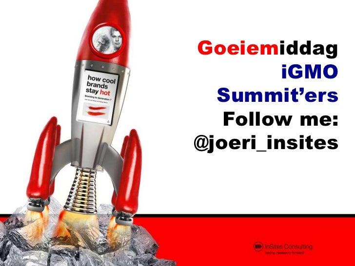 Goeiemiddag         iGMO  Summit'ers   Follow me:@joeri_insites
