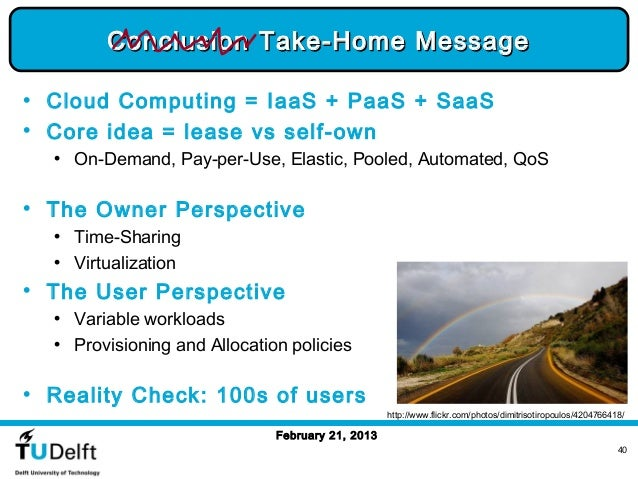 Conclusion Take-Home Message• Cloud Computing = IaaS + PaaS + SaaS• Core idea = lease vs self-own  • On-Demand, Pay-per-Us...