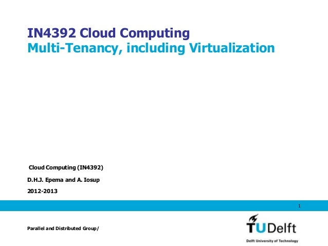 IN4392 Cloud ComputingMulti-Tenancy, including VirtualizationCloud Computing (IN4392)D.H.J. Epema and A. Iosup2012-2013   ...