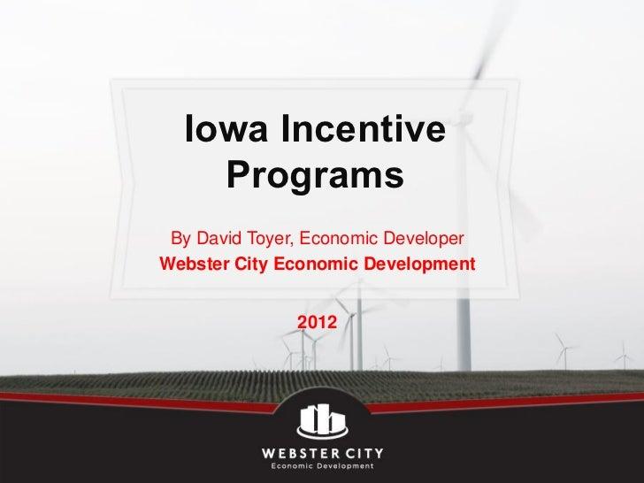 Iowa Incentive    Programs By David Toyer, Economic DeveloperWebster City Economic Development               2012