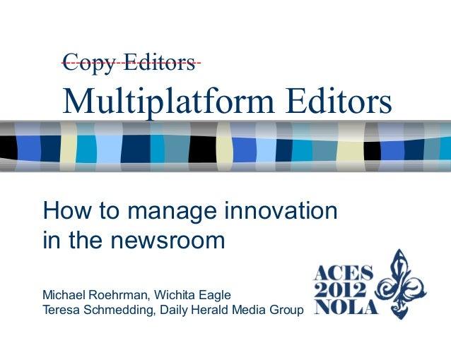 Copy EditorsMultiplatform EditorsHow to manage innovationin the newsroomMichael Roehrman, Wichita EagleTeresa Schmedding, ...