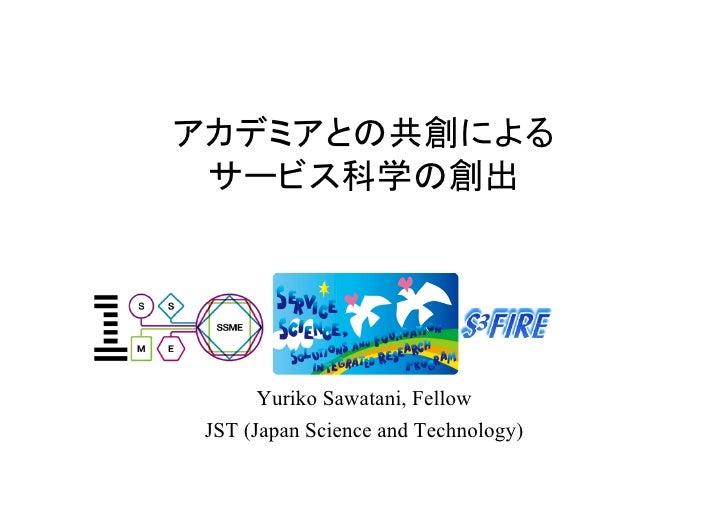 アカデミアとの共創による サービス科学の創出       Yuriko Sawatani, Fellow JST (Japan Science and Technology)
