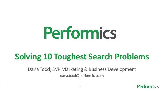 Solving 10 Toughest Search Problems   Dana Todd, SVP Marketing & Business Development                 dana.todd@performics...