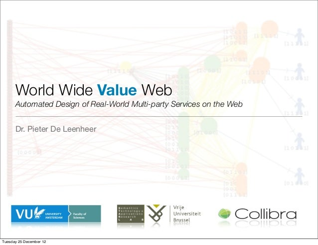 World Wide Value Web      Automated Design of Real-World Multi-party Services on the Web      Dr. Pieter De LeenheerTuesda...