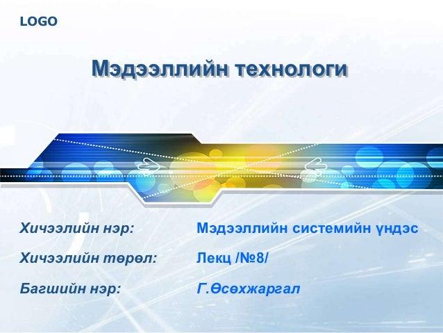 LOGO Мэдээллийн технологи Хичээлийн нэр: Мэдээллийн системийн үндэс Хичээлийн төрөл: Лекц /№8/ Багшийн нэр: Г.Өсөхжаргал