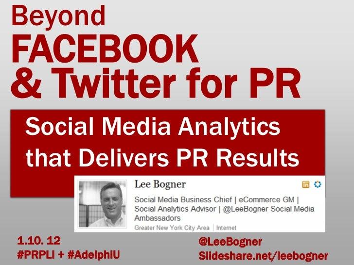 BeyondFACEBOOK& Twitter for PR Social Media Analytics that Delivers PR Results1.10. 12             @LeeBogner#PRPLI + #Ade...