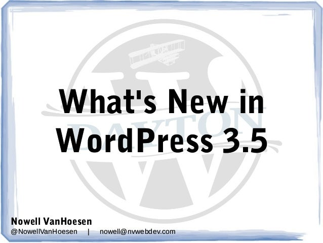 What's New in WordPress 3.5 Nowell VanHoesen @NowellVanHoesen  |  nowell@nvwebdev.com