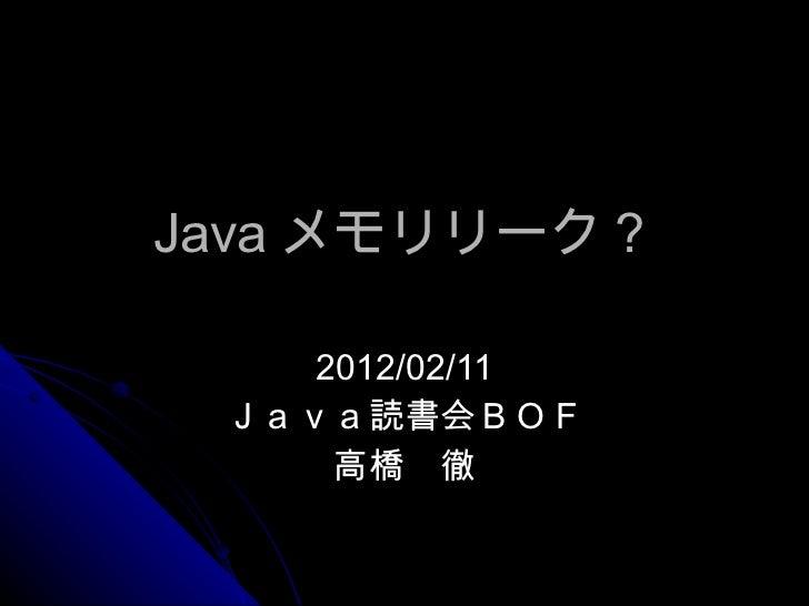 Java メモリリーク? 2012/02/11 Java読書会BOF 高橋 徹