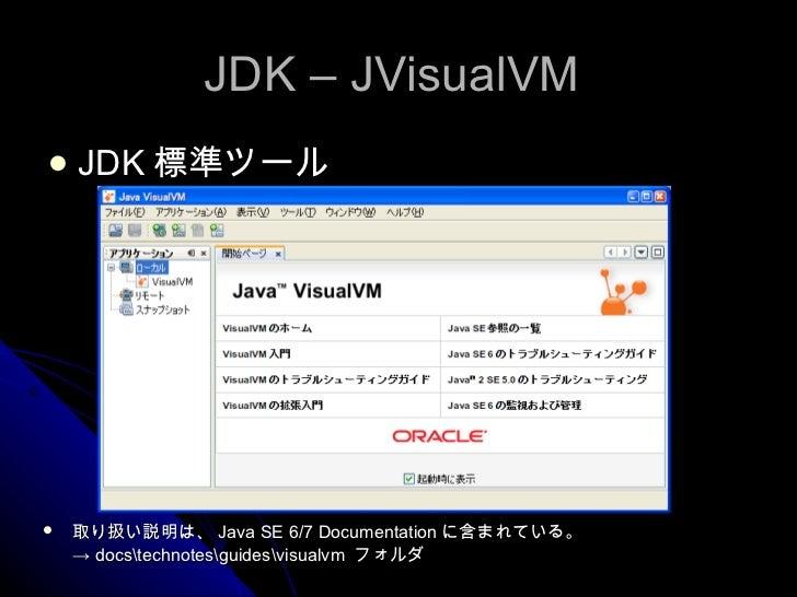 JDK – JVisualVM  <ul><li>JDK 標準ツール </li></ul><ul><li>取り扱い説明は、 Java SE 6/7 Documentation に含まれている。 </li></ul><ul><li>->  doc...