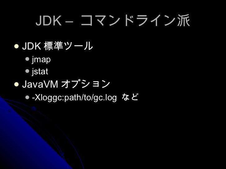 JDK –  コマンドライン派 <ul><li>JDK 標準ツール </li></ul><ul><ul><li>jmap </li></ul></ul><ul><ul><li>jstat </li></ul></ul><ul><li>JavaV...