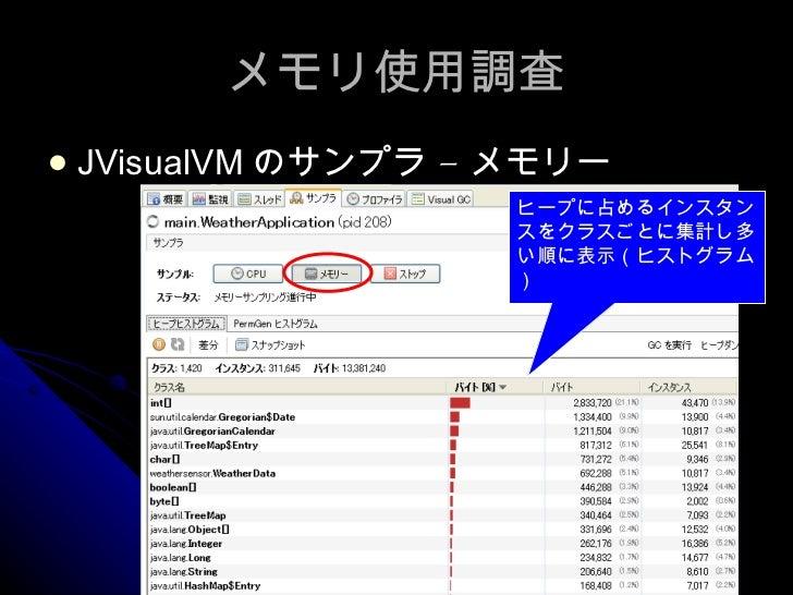 メモリ使用調査 <ul><li>JVisualVM のサンプラ – メモリー </li></ul>ヒープに占めるインスタンスをクラスごとに集計し多い順に表示(ヒストグラム)