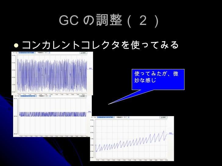 GC の調整(2) <ul><li>コンカレントコレクタを使ってみる </li></ul>使ってみたが、微妙な感じ