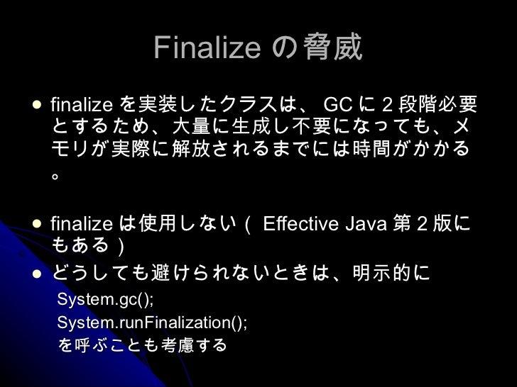 Finalize の脅威 <ul><li>finalize を実装したクラスは、 GC に 2 段階必要とするため、大量に生成し不要になっても、メモリが実際に解放されるまでには時間がかかる。 </li></ul><ul><li>finalize...