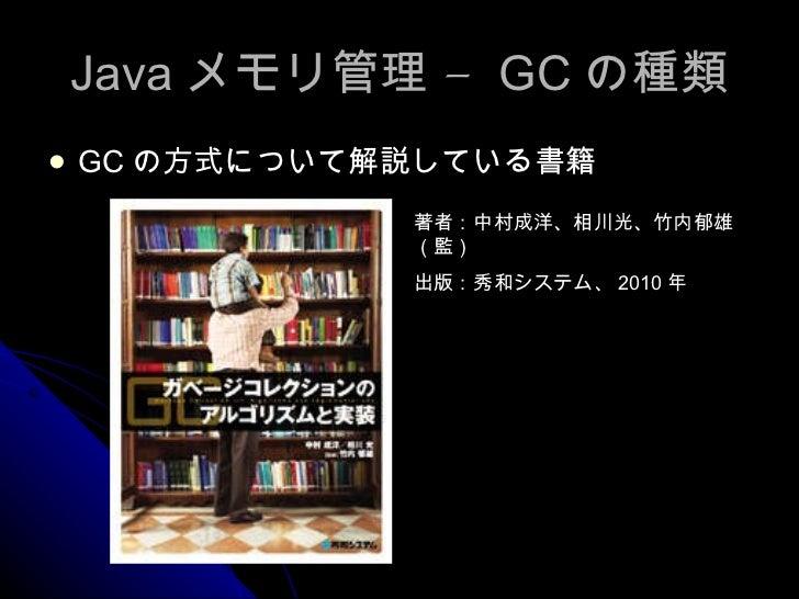Java メモリ管理 –  GC の種類 <ul><li>GC の方式について解説している書籍 </li></ul>著者:中村成洋、相川光、竹内郁雄(監)  出版:秀和システム、 2010 年