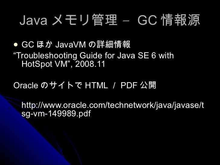 "Java メモリ管理 –  GC 情報源 <ul><li>GC ほか JavaVM の詳細情報 </li></ul><ul><li>"" Troubleshooting Guide for Java SE 6 with HotSpot VM"", ..."
