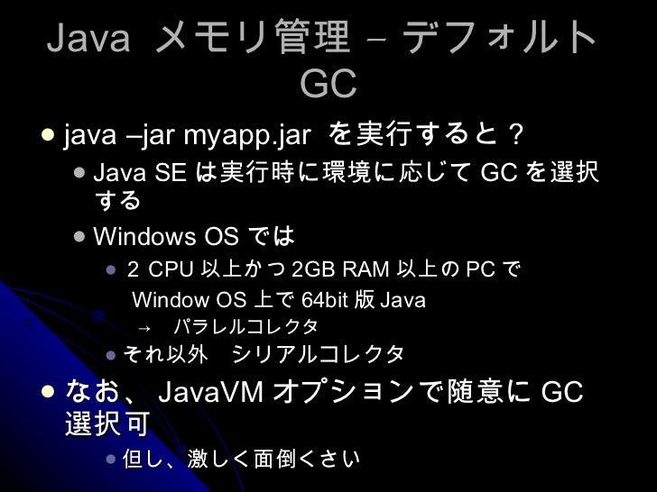 Java  メモリ管理 – デフォルト GC <ul><li>java –jar myapp.jar  を実行すると? </li></ul><ul><ul><li>Java SE は実行時に環境に応じて GC を選択する </li></ul><...