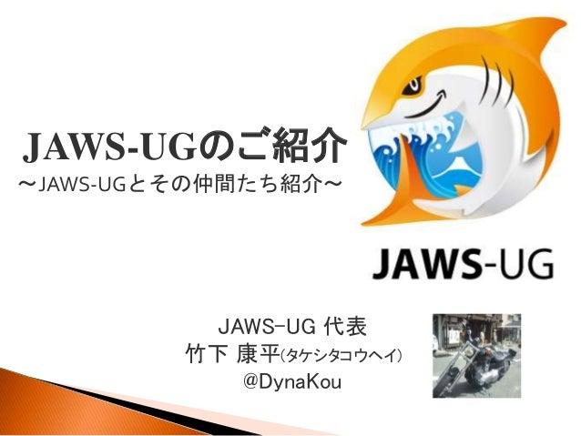 JAWS-UG 代表 竹下 康平(タケシタコウヘイ) @DynaKou JAWS-UGのご紹介 ~JAWS-UGとその仲間たち紹介~