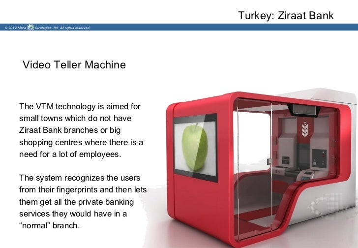 Turkey: Ziraat Bank© 2012 Maris   Strategies, ltd. All rights reserved.         Video Teller Machine        The VTM techno...