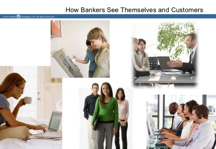How Bankers See Themselves and Customers© 2012 Maris   Strategies, ltd. All rights reserved.