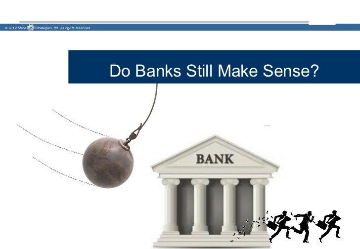 © 2012 Maris   Strategies, ltd. All rights reserved.                                                       Do Banks Still ...