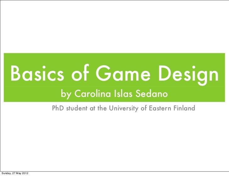 Basics of Game Design                         by Carolina Islas Sedano                      PhD student at the University ...