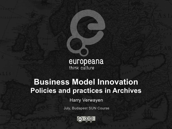 Business Model InnovationPolicies and practices in Archives             Harry Verwayen          July, Budapest SUN Course