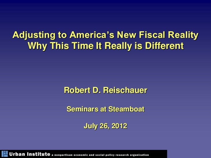 Adjusting to America's New Fiscal Reality   Why This Time It Really is Different           Robert D. Reischauer           ...