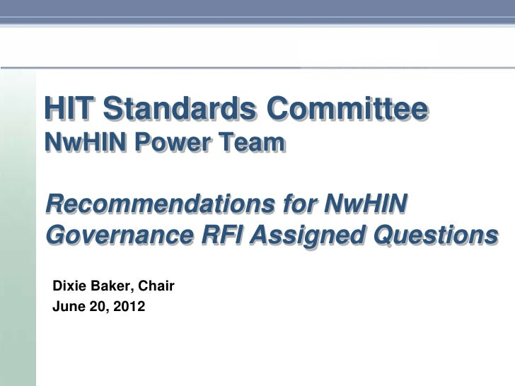 HIT Standards CommitteeNwHIN Power TeamRecommendations for NwHINGovernance RFI Assigned QuestionsDixie Baker, ChairJune 20...