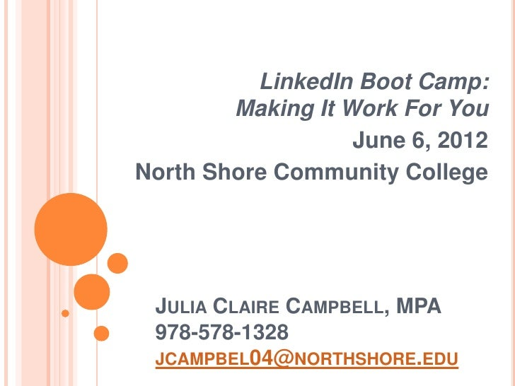 LinkedIn Boot Camp:        Making It Work For You                   June 6, 2012North Shore Community College JULIA CLAIRE...