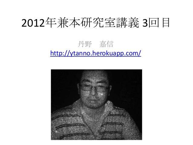 2012年兼本研究室講義 3回目             丹野 嘉信   http://ytanno.herokuapp.com/