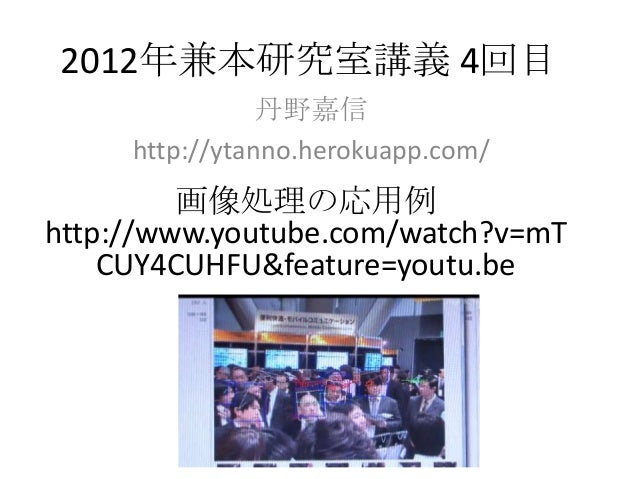 2012年兼本研究室講義 4回目                丹野嘉信     http://ytanno.herokuapp.com/         画像処理の応用例http://www.youtube.com/watch?v=mT   ...