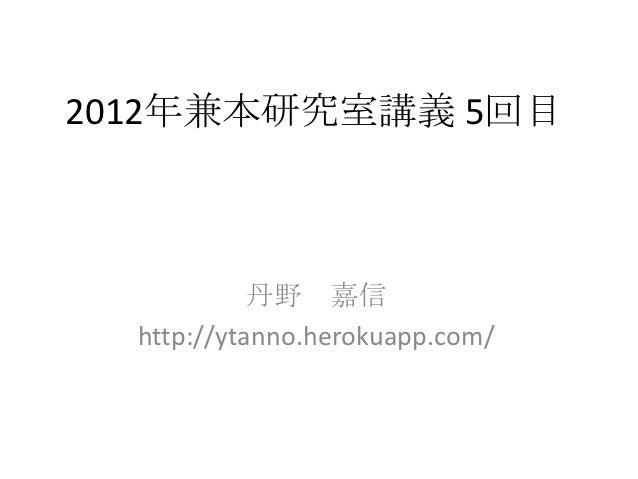 2012年兼本研究室講義 5回目            丹野 嘉信  http://ytanno.herokuapp.com/